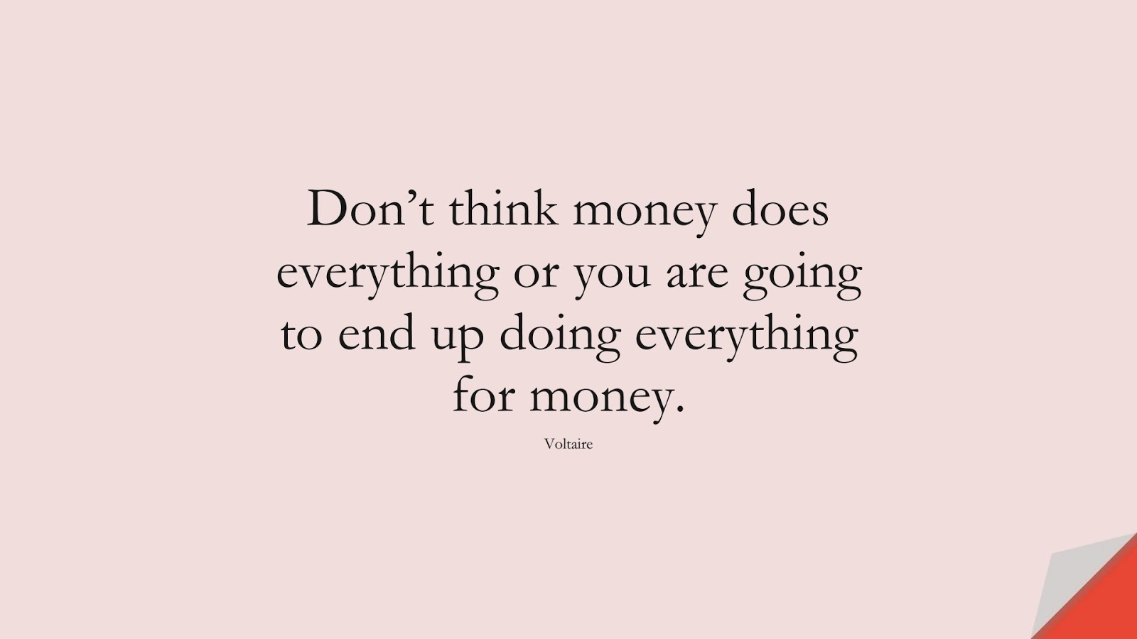 Don't think money does everything or you are going to end up doing everything for money. (Voltaire);  #FamousQuotes