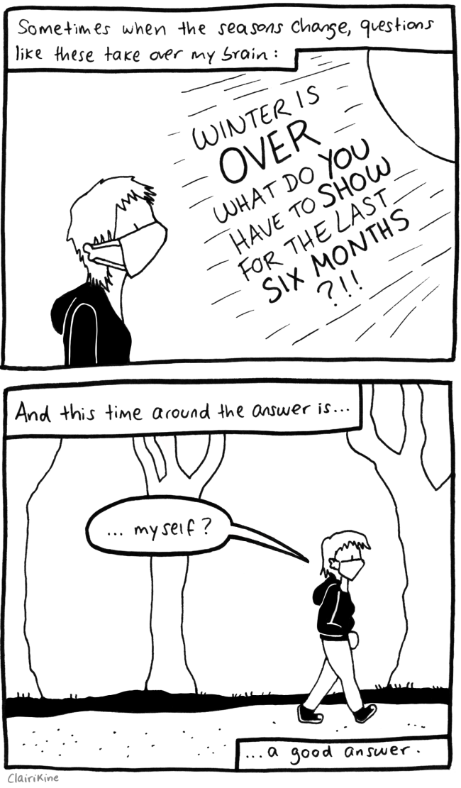 "First panel: caption says ""Sometimes when the seasons change, questions like these take over my brain."" Image is of Claire standing outside with an FFP2 medicinal mask and a hoodie, staring towards the sky. The sun is shining and the sunbeams include, in all caps: ""Winter is over, what do you have to show for it?"". Second panel: still Claire, walking in the woods. Caption says ""And this time around the answer is..."" and Claire says ""...myself?"". Caption says: ""...a good answer."""