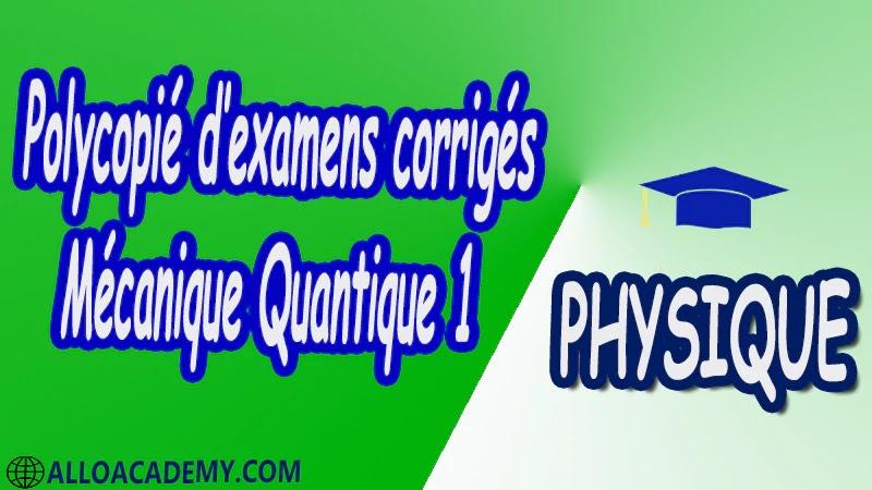 Polycopié d'examens corrigés de Mécanique Quantique 1 pdf Physique Mécanique Quantique 1 MQ Dualité Ondes corpuscules Puits de potentiels et systèmes quantiques Equation de Schrödinger Outils mathématiques utiles en mécanique quantique 1 Espace des fonctions d'ondes d'une particule Les postulats de la Mécanique Quantique 1 Polarisation de la lumière Cours Résumé Exercices corrigés Examens corrigés Travaux dirigés td Devoirs corrigés Contrôle corrigé