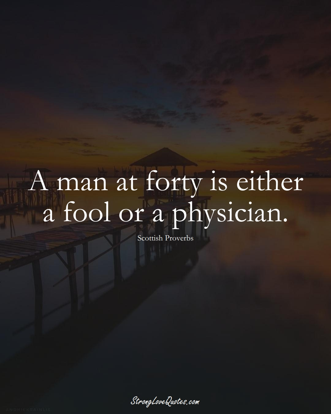 A man at forty is either a fool or a physician. (Scottish Sayings);  #EuropeanSayings