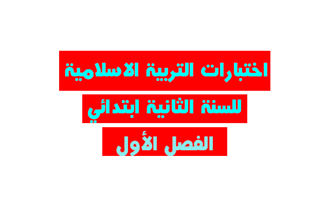 بنك اختبارات التربية الاسلامية للسنة الثانية ابتدائي الفصل الأول