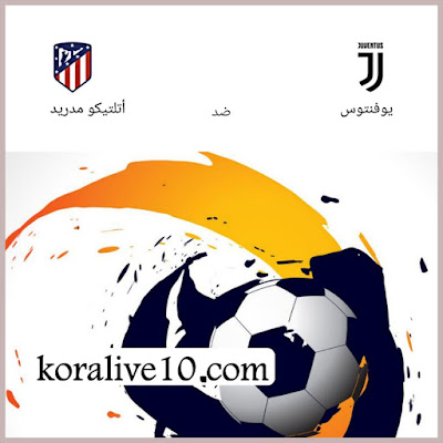 موعد مباراة يوفنتوس × أتليتكومدريد في دوري أبطال أوروبا |كورةلايف10