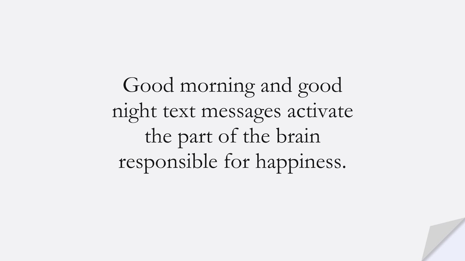Good morning and good night text messages activate the part of the brain responsible for happiness.FALSE
