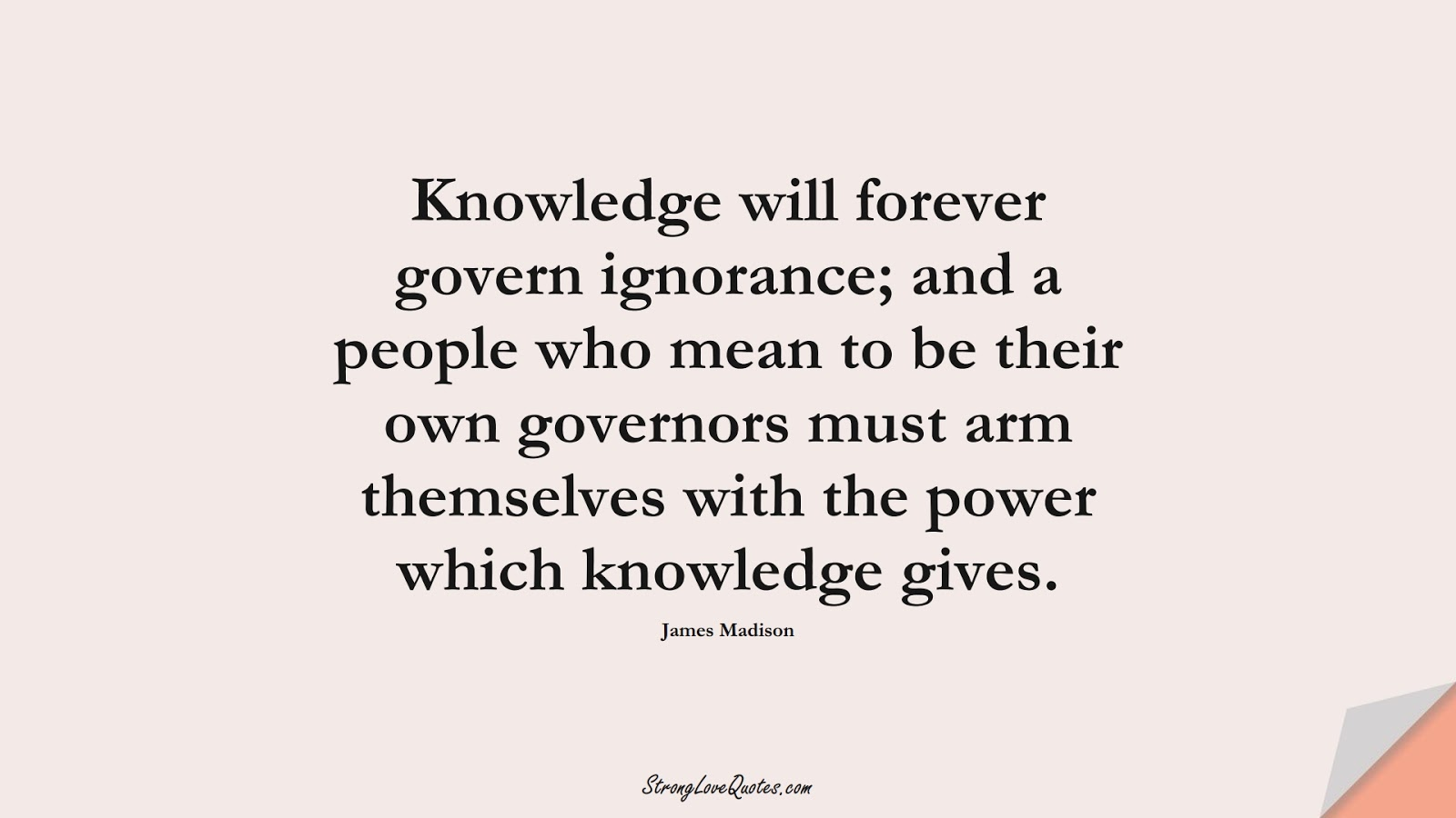 Knowledge will forever govern ignorance; and a people who mean to be their own governors must arm themselves with the power which knowledge gives. (James Madison);  #KnowledgeQuotes