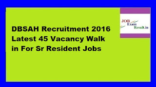 DBSAH Recruitment 2016 Latest 45 Vacancy Walk in For Sr Resident Jobs