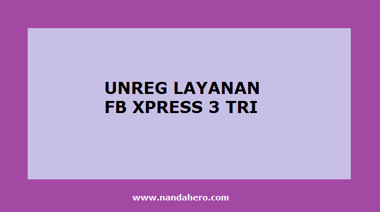 cara stop unreg fb xpress 3 tri supaya berhenti terbaru