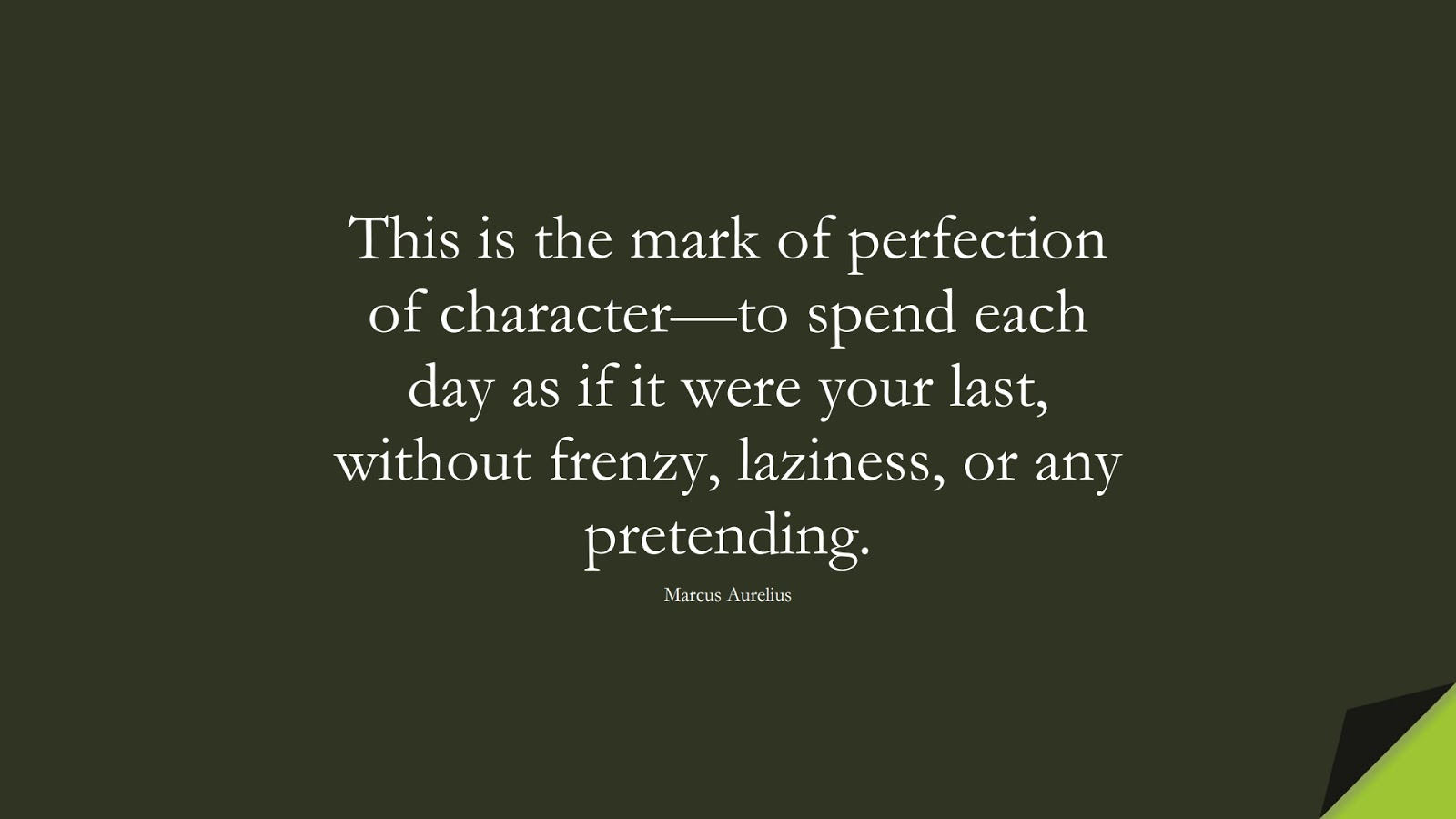 This is the mark of perfection of character—to spend each day as if it were your last, without frenzy, laziness, or any pretending. (Marcus Aurelius);  #StoicQuotes