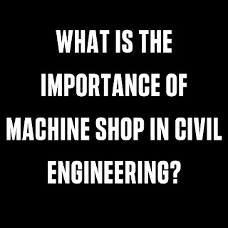What Is The Importance Of Machine Shop In Civil Engineering?
