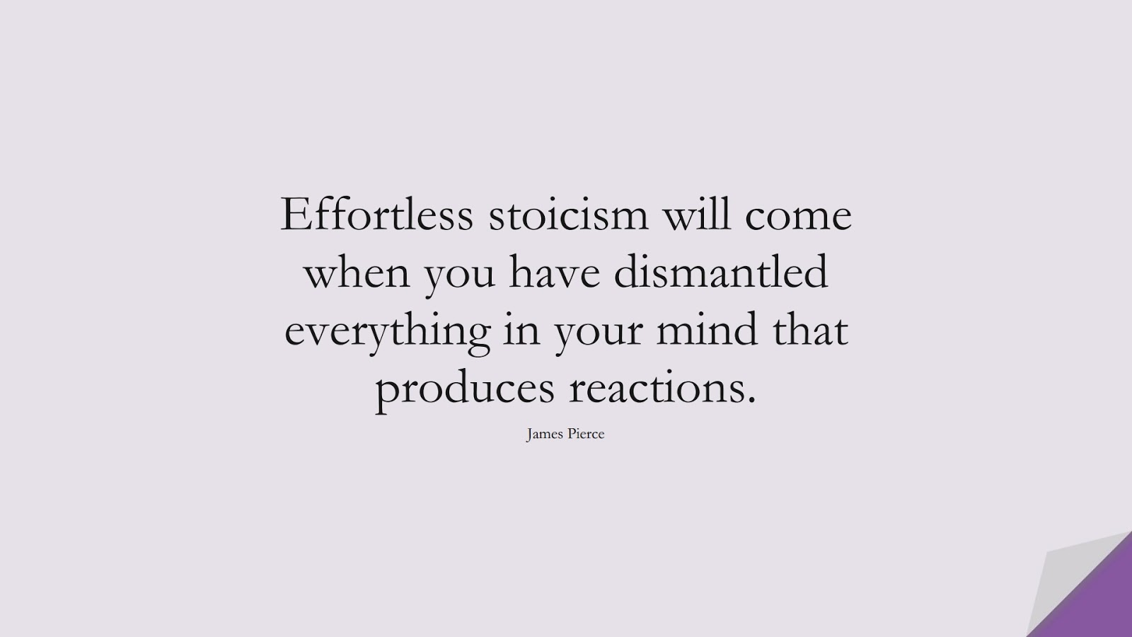 Effortless stoicism will come when you have dismantled everything in your mind that produces reactions. (James Pierce);  #StoicQuotes