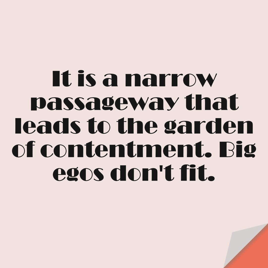It is a narrow passageway that leads to the garden of contentment. Big egos don't fit.FALSE