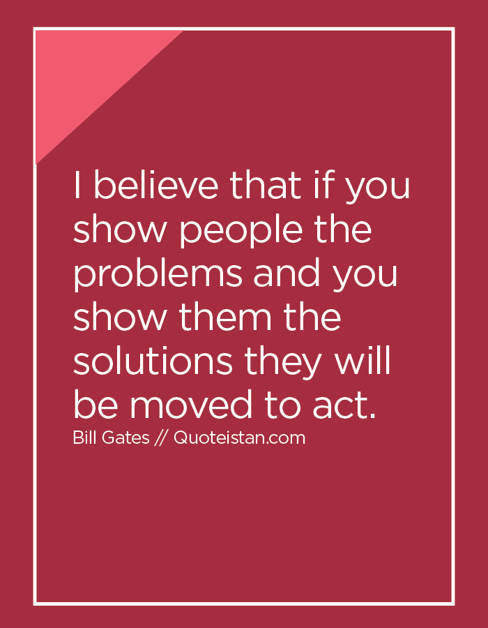 I believe that if you show people the problems and you show them the solutions they will be moved to act.