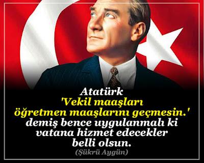 Atatürk 'Vekil maaşları öğretmen maaşlarını geçmesin.' demiş bence uygulanmalı ki vatana hizmet edecekler belli olsun. (Şükrü Aygün), vekil maaşları, öğretmen maaşları, memur maaş zamları, Mustafa Kemal, türk bayrağı