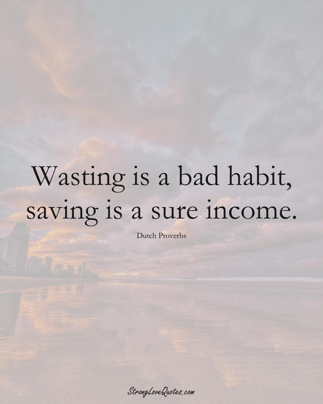 Wasting is a bad habit, saving is a sure income. (Dutch Sayings);  #EuropeanSayings