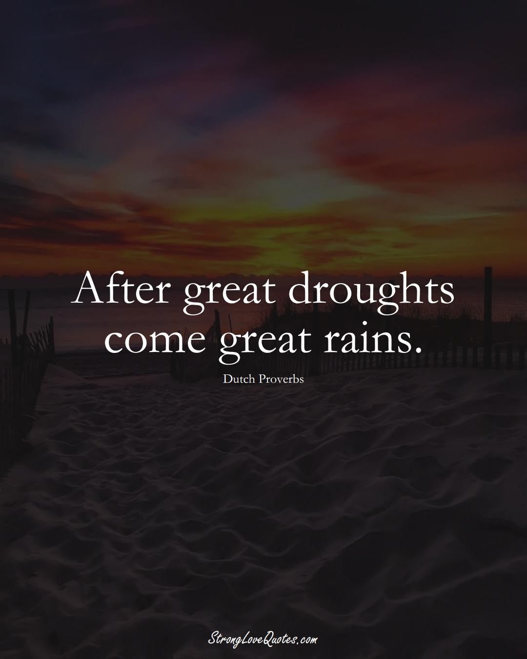 After great droughts come great rains. (Dutch Sayings);  #EuropeanSayings