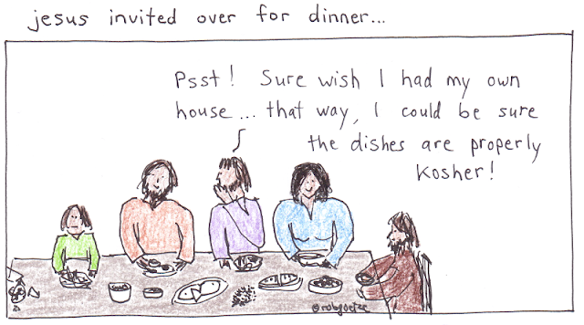 "jesus sitting at dinner table at someone else's house. He whispers to the disciple sitting next to him, ""Psst! Sure wish I had my own house... that way, I could be sure the dishes are properly kosher!"". Drawing by rob g"