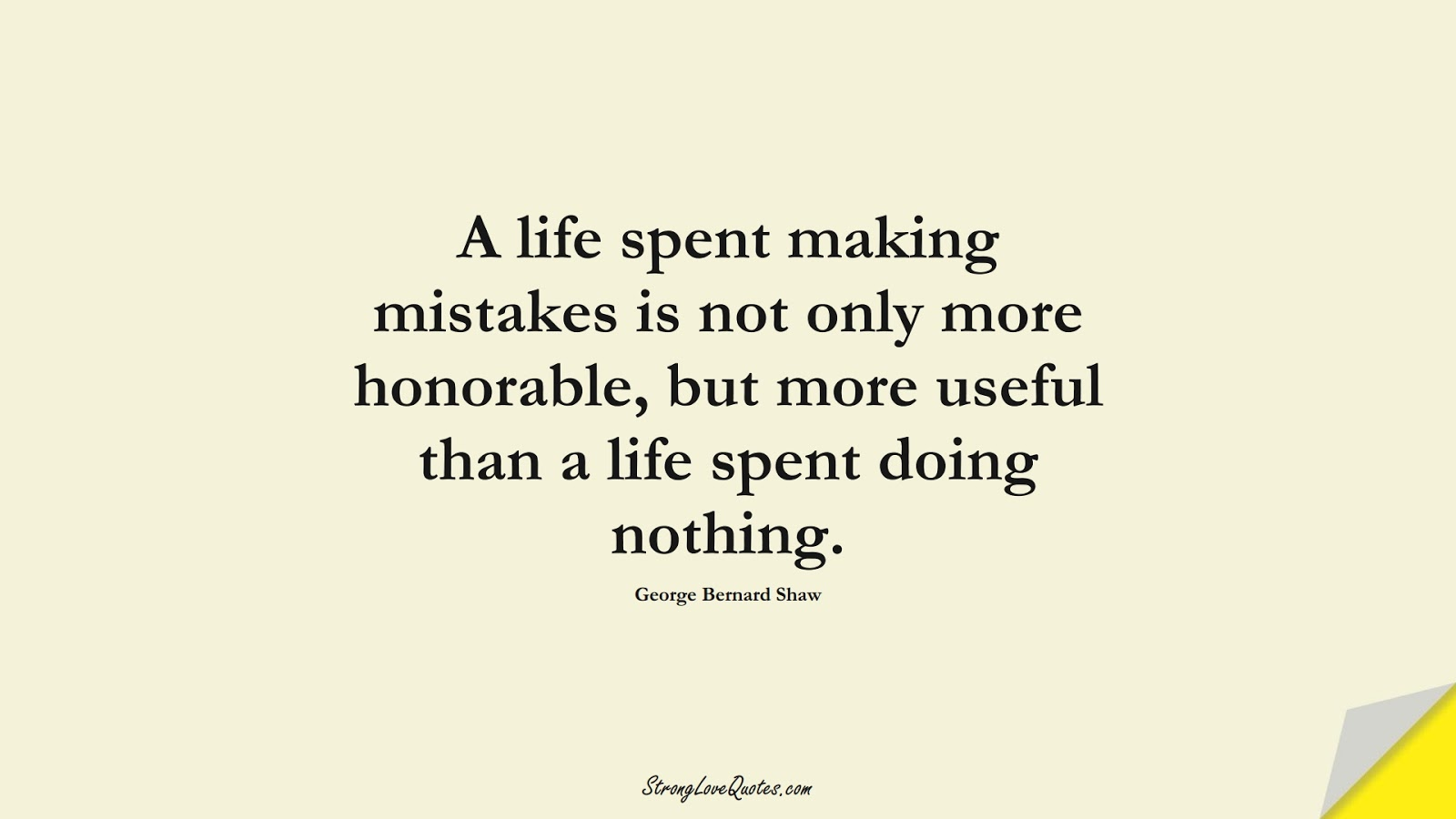 A life spent making mistakes is not only more honorable, but more useful than a life spent doing nothing. (George Bernard Shaw);  #LearningQuotes