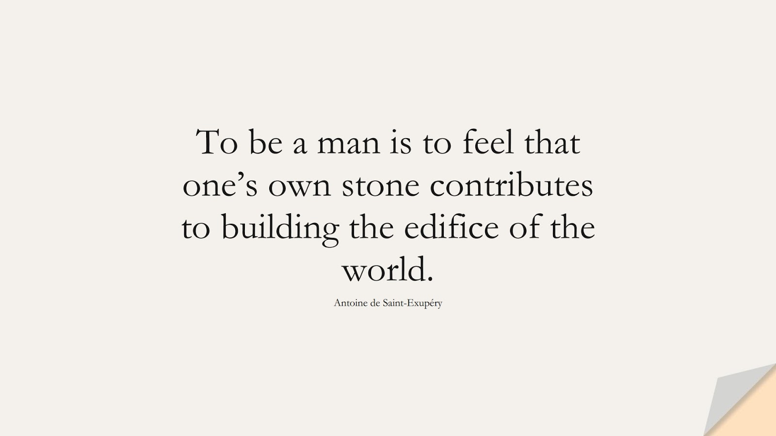 To be a man is to feel that one's own stone contributes to building the edifice of the world. (Antoine de Saint-Exupéry);  #HumanityQuotes