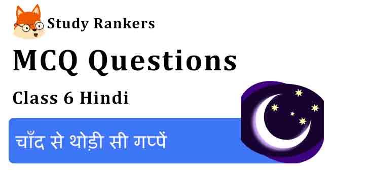 MCQ Questions for Class 6 Hindi Chapter 4 चाँद से थोड़ी सी गप्पें Vasant