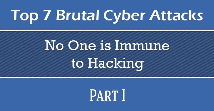 These Top 7 Brutal Cyber Attacks Prove 'No One is Immune to Hacking' — Part I