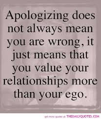 Quotes about friends:Apologizing does not always mean you are wrong, it just means that you value your relationship more than your ego.