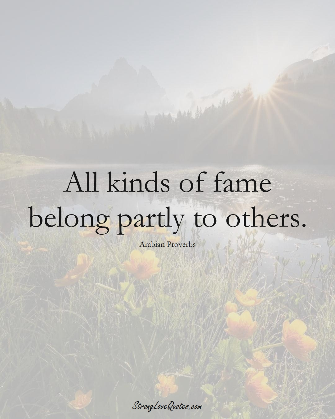 All kinds of fame belong partly to others. (Arabian Sayings);  #aVarietyofCulturesSayings