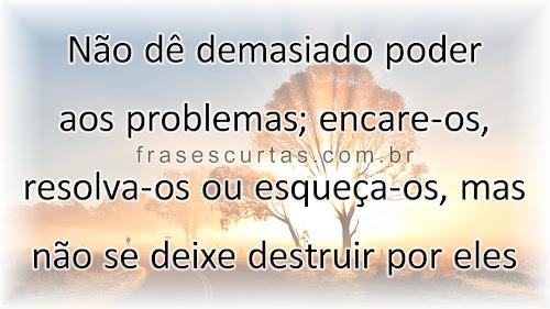 Não dê demasiado poder aos problemas; mas não se deixe destruir por eles