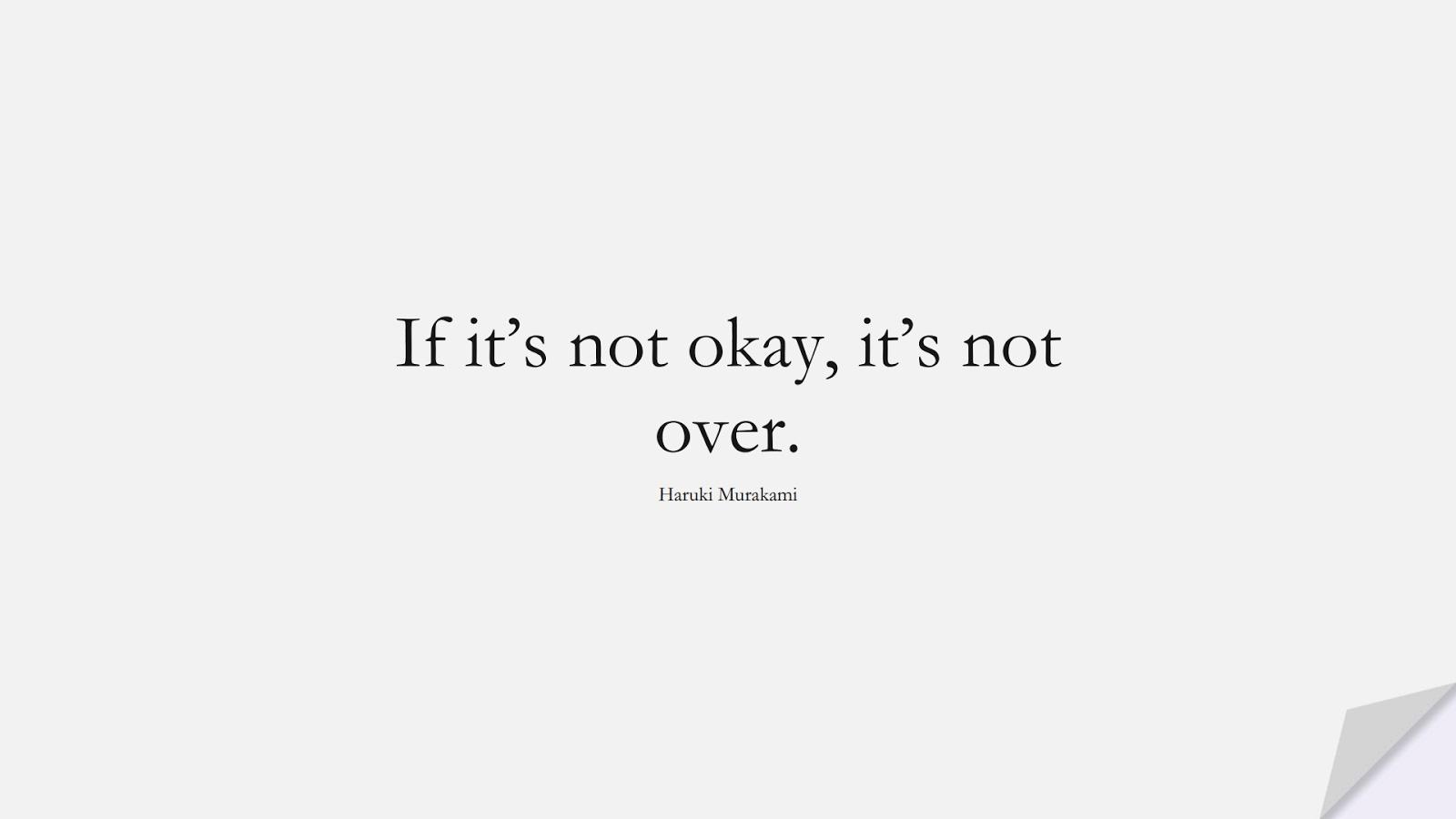 If it's not okay, it's not over. (Haruki Murakami);  #EncouragingQuotes