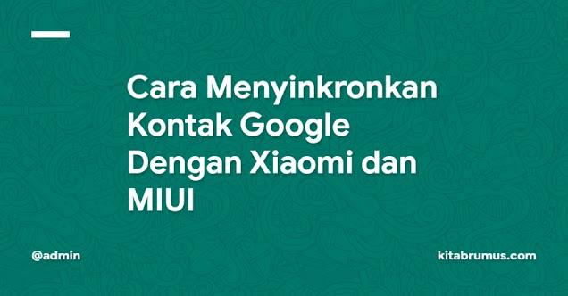 Cara Menyinkronkan Kontak Google Dengan Xiaomi dan MIUI