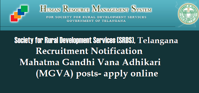 Society for Rural Development Services (SRDS), Telangana Recruitment Notification Mahatma Gandhi Vana Adhikari (MGVA) posts apply online @ http://www.rdhrms.telangana.gov.in  Society for Rural Development Services (SRDS), Telangana Lower tank bund, Gandhi Nagar Hyderabad-500080 GUIDELINES ON HIRING THE SERVICES (AdvtNo. 1598/SRDS/HR-I/2017, Dated: 13.08.2018) Society for Rural Development Services (SRDS), Telangana invites applications from the interested and eligible local candidates of Telangana State for the following contractual positions of Mahatma Gandhi Vana Adhikari (MGVA) under Commissioner, Rural Development, Govt of Telangana, Hyderabad. human-resource-management-system-society-for-rural-development-services-srds-telangana-recruitment-notification-contractual-basis- mahatma-gandhi-vana-adhikari-mgva-apply-online-www.rdhrms.telangana.gov.in