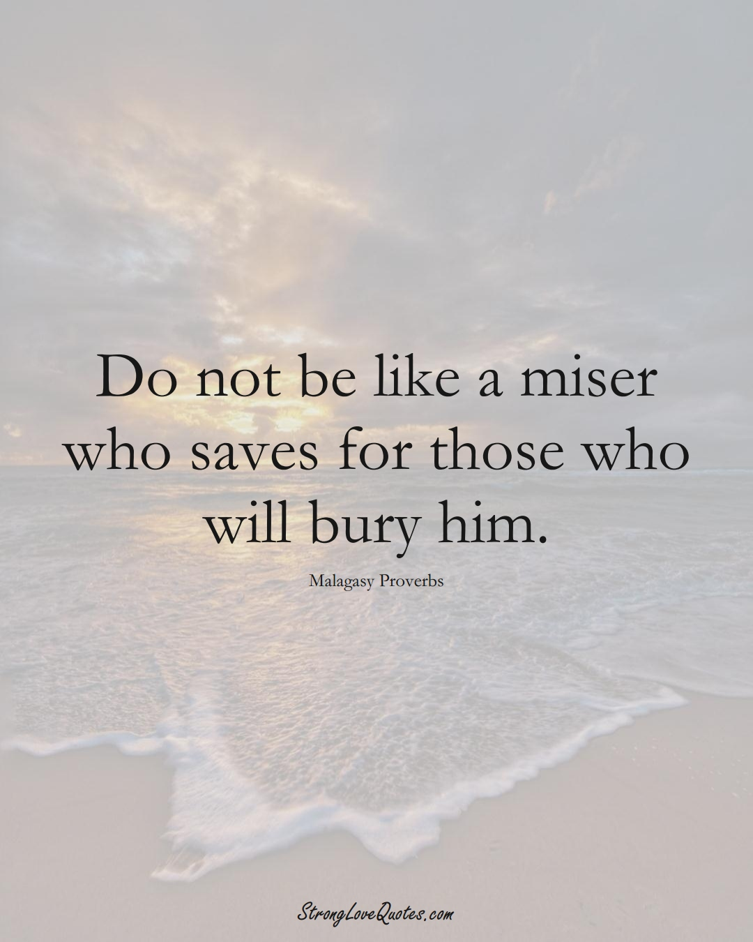 Do not be like a miser who saves for those who will bury him. (Malagasy Sayings);  #AfricanSayings