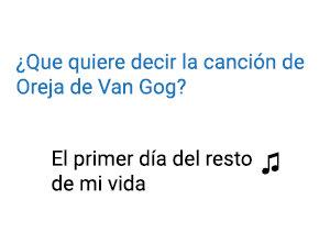 Significado de la canción El Primer Día del Resto de Mi Vida Oreja de Van Gogh.