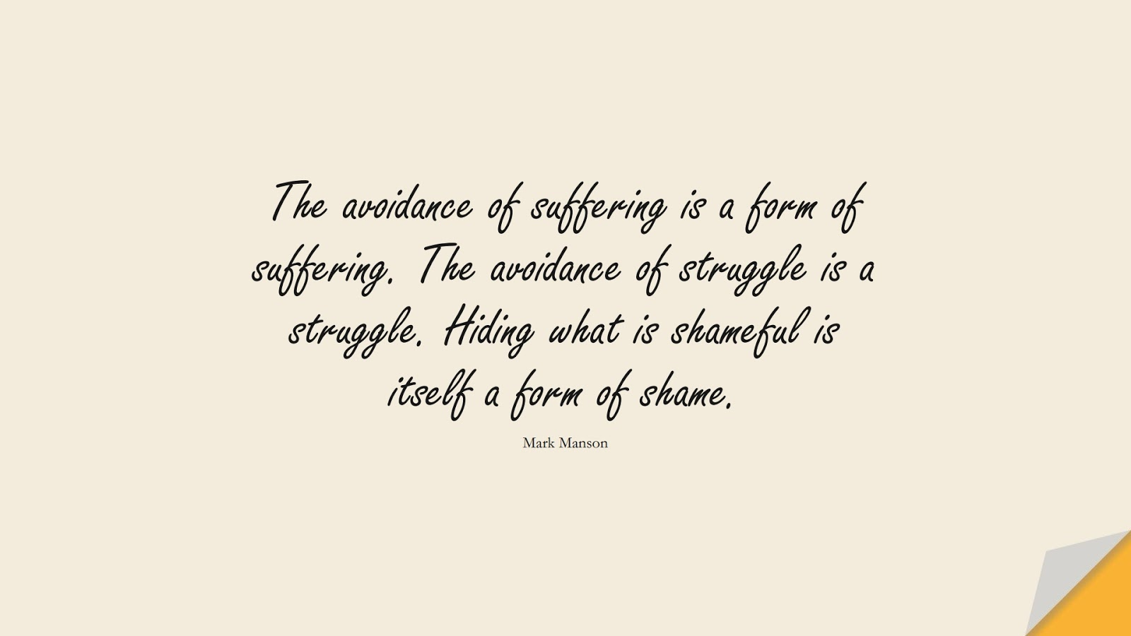 The avoidance of suffering is a form of suffering. The avoidance of struggle is a struggle. Hiding what is shameful is itself a form of shame. (Mark Manson);  #BestQuotes