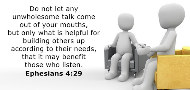 Do not let any unwholesome talk come out of your mouths, but only what is helpful for building others up according to their needs, that it may benefit those who listen.