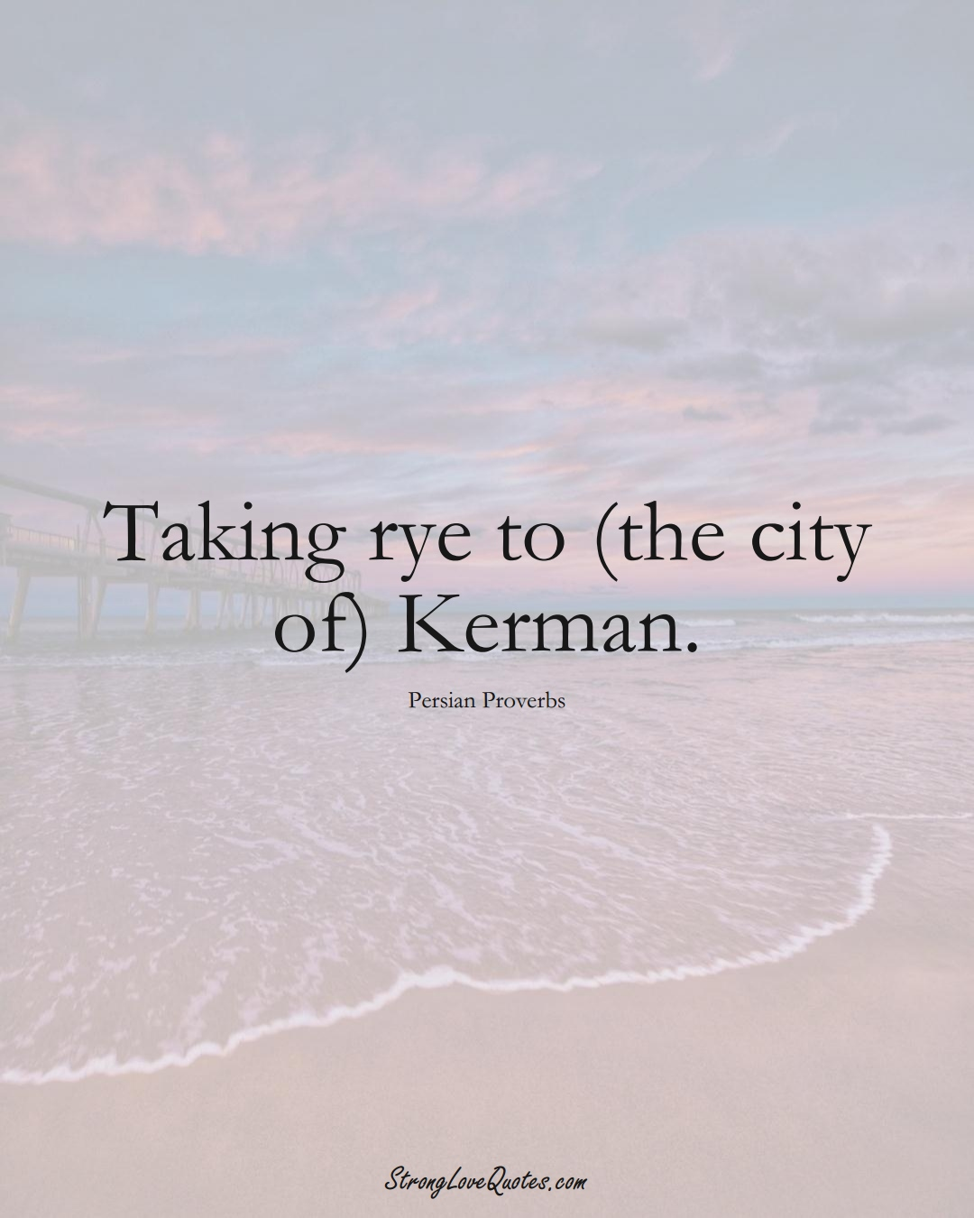 Taking rye to (the city of) Kerman. (Persian Sayings);  #aVarietyofCulturesSayings