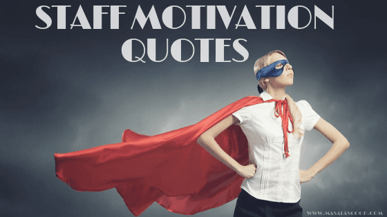Staff Motivation Quotes. Here comes the Sweetest of it all you have been waiting for. So just enjoy them and make sure you comment at the end of it all.