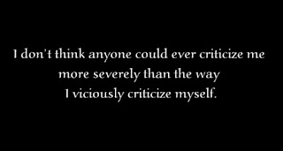 I don't think anyone could ever criticize me more severely than the way I viciously criticize myself.