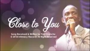 LYRICS + Video: Pastor Paul Enenche - Close To You
