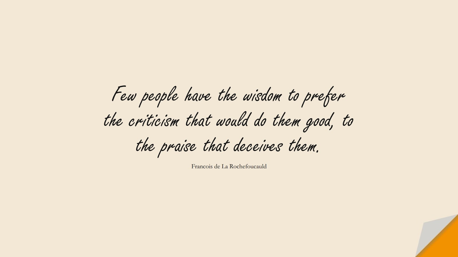 Few people have the wisdom to prefer the criticism that would do them good, to the praise that deceives them. (Francois de La Rochefoucauld);  #WordsofWisdom