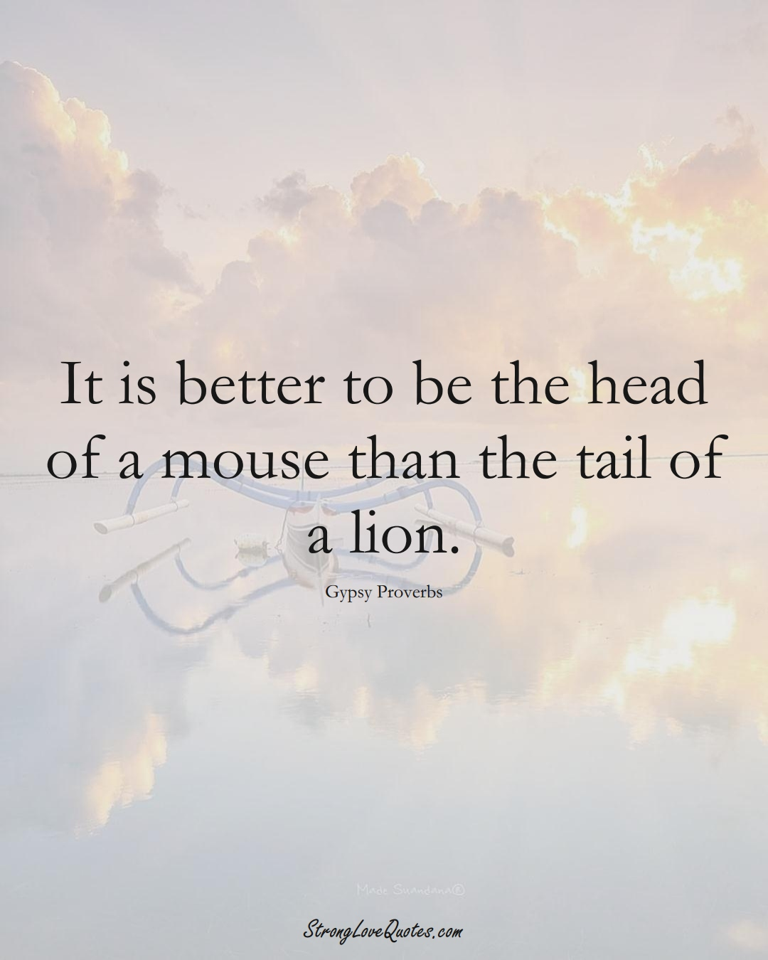 It is better to be the head of a mouse than the tail of a lion. (Gypsy Sayings);  #aVarietyofCulturesSayings