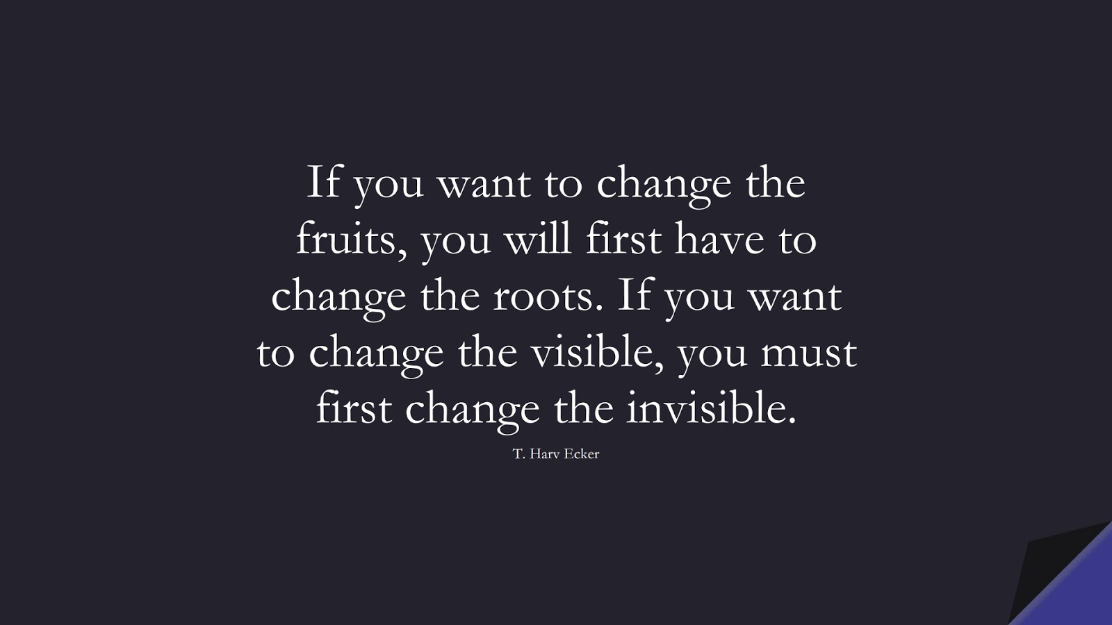 If you want to change the fruits, you will first have to change the roots. If you want to change the visible, you must first change the invisible. (T. Harv Ecker);  #WordsofWisdom
