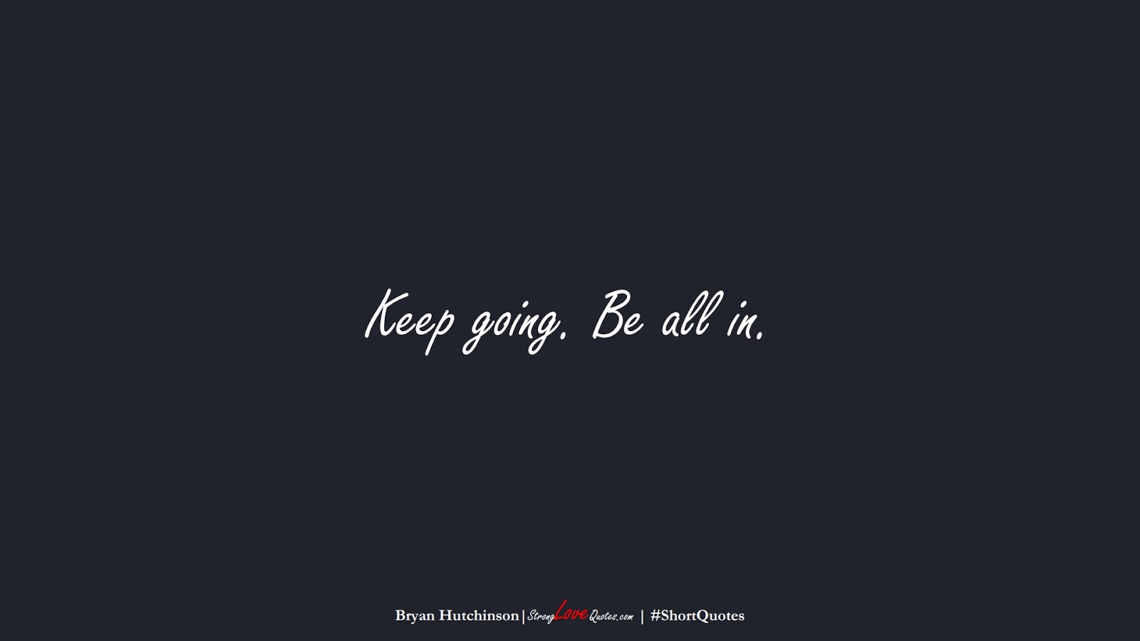 Keep going. Be all in. (Bryan Hutchinson);  #ShortQuotes