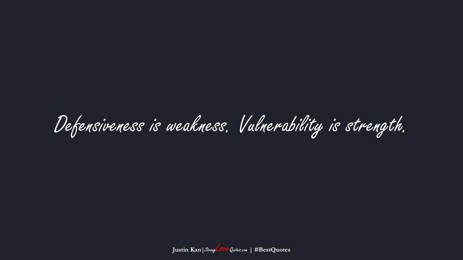 Defensiveness is weakness. Vulnerability is strength. (Justin Kan);  #BestQuotes