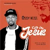 Gospel Song: Ossy Ness_Life In Jesus || Mp3 Download