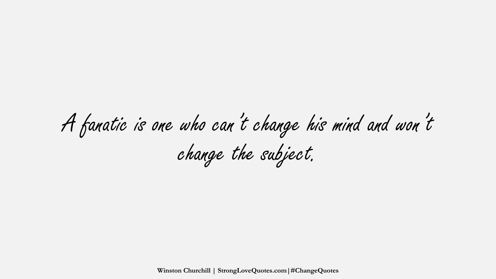 A fanatic is one who can't change his mind and won't change the subject. (Winston Churchill);  #ChangeQuotes