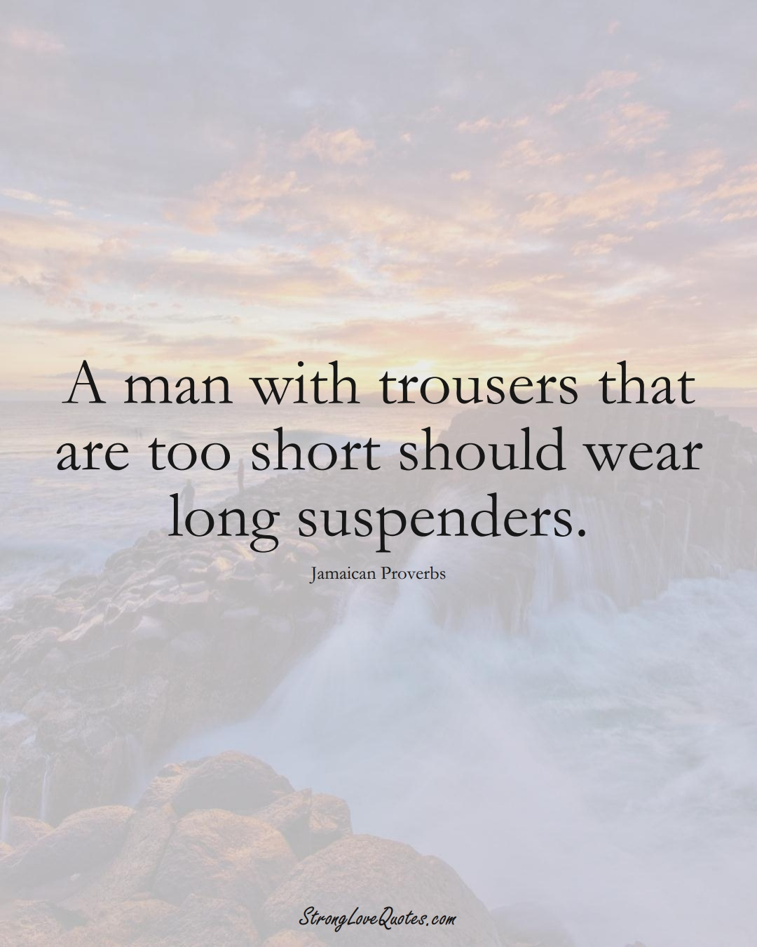 A man with trousers that are too short should wear long suspenders. (Jamaican Sayings);  #CaribbeanSayings