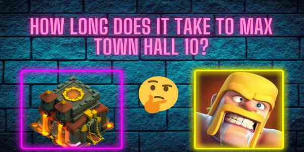 how_long_does_it_take_to_max_town_hall_10_clash_of_clans