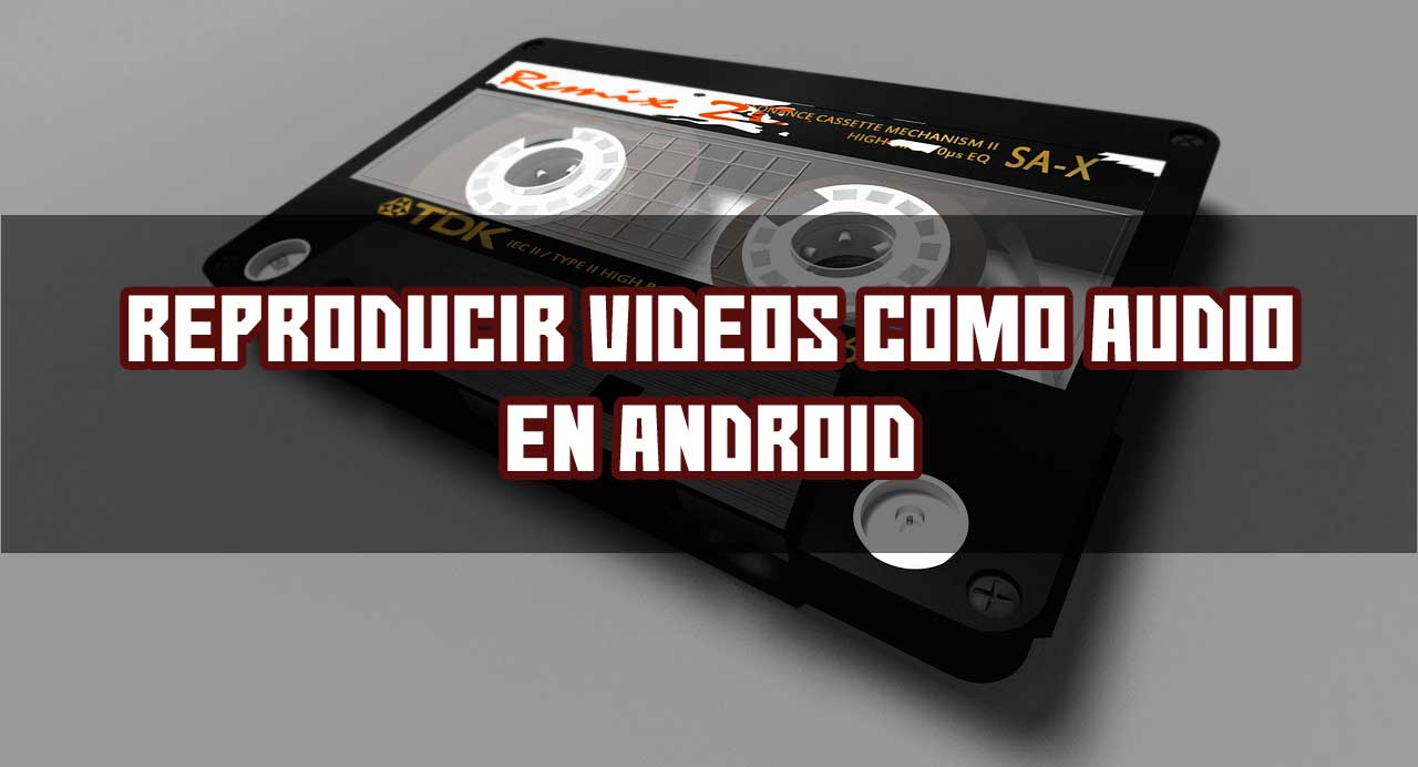 Reproducir Videos Como Audio En Android