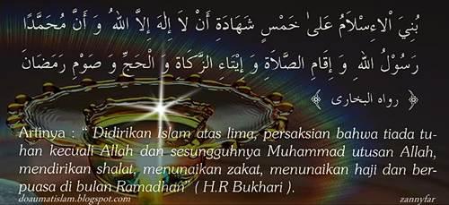 Didirikan Islam atas lima, persaksian bahwa tiada tuhan kecuali Allah dan sesungguhnya Muhammad utusan Allah, mendirikan sholat, menunaikan zakat, menunaikan ibadah haji dan berpuasa di bulan Ramadhan