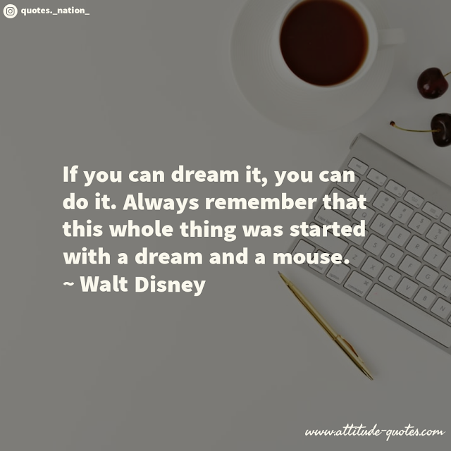 If you can dream it, you can do it. Always remember that this whole thing was started with a dream and a mouse.  ~ Walt Disney