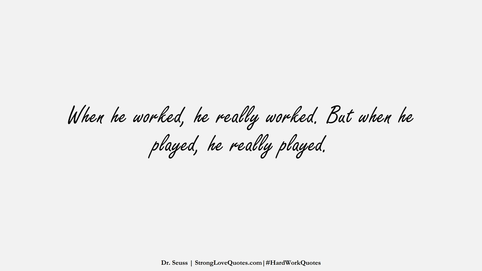 When he worked, he really worked. But when he played, he really played. (Dr. Seuss);  #HardWorkQuotes